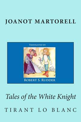 Tales of the White Knight: Tirant lo Blanc, Martorell, Joanot; d'Galba, Marti Johan