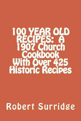 100 YEAR OLD RECIPES:  A 1907 Church Cookbook With Over 425 Historic Recipes, Surridge D.Ed., Robert W.