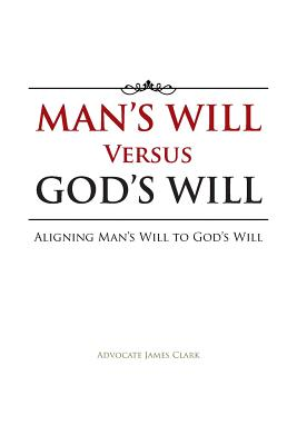 Man's Will Versus God's Will: Aligning Man's Will to God's Will, Clark, Advocate James