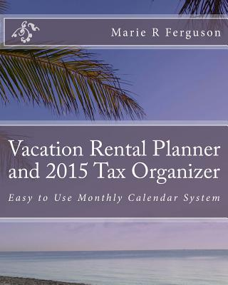 Vacation Rental Planner and 2015 Tax Organizer: Easy to Use Monthly Calendar System, Ferguson, Marie R