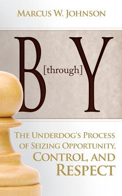 B Through y: The Underdog's Process of Seizing Opportunity, Control, and Respect, Johnson, Marcus W.