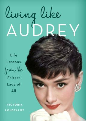 Image for Living Like Audrey: Life Lessons from the Fairest Lady of All