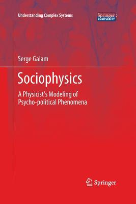 Sociophysics: A Physicist's Modeling of Psycho-political Phenomena (Understanding Complex Systems), Galam, Serge