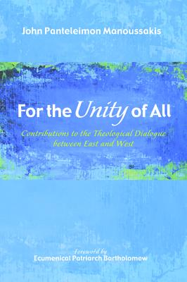 For the Unity of All: Contributions to the Theological Dialogue between East and West, John Panteleimon Manoussakis