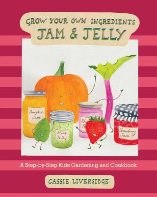 Image for GROW YOUR OWN INGREDIENTS JAM AND JELLY: A STEP-BY-STEP KIDS GARDENING AND COOKBOOK