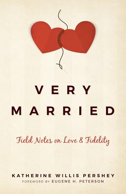 Very Married: Field Notes on Love and Fidelity, Katherine Willis Pershey, Eugene H. Peterson (foreword)