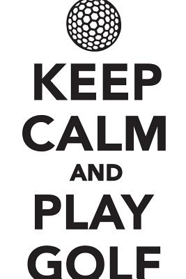 Image for Keep Calm Play Golf Workbook of Affirmations Keep Calm Play Golf Workbook of Affirmations: Bullet Journal, Food Diary, Recipe Notebook, Planner, To Do List, Scrapbook, Academic Notepad