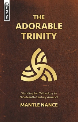 Image for The Adorable Trinity: Standing for Orthodoxy in Nineteenth–Century America