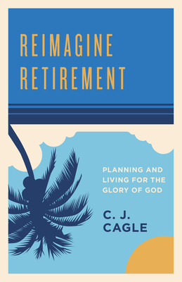 Image for Reimagine Retirement: Planning and Living for the Glory of God