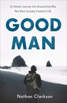 Image for Good Man: An Honest Journey into Discovering Who Men Were Actually Created to Be