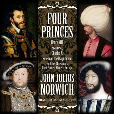 Image for Four Princes: Henry VIII, Francis I, Charles V, Suleiman the Magnificent and the Obsessions that Forged Modern Europe
