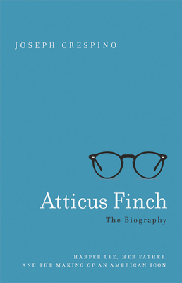 Image for ATTICUS FINCH: THE BIOGRAPHY: HARPER LEE, HER FATHER, AND THE MAKING OF AN AMERICAN ICON