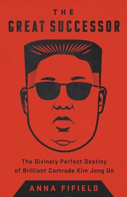 Image for The Great Successor: The Divinely Perfect Destiny of Brilliant Comrade Kim Jong Un