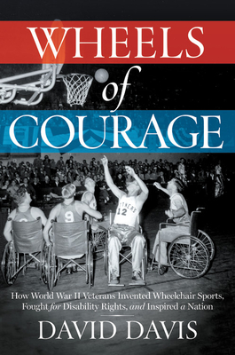 Image for WHEELS OF COURAGE: HOW PARALYZED VETERANS FROM WORLD WAR II INVENTED WHEELCHAIR SPORTS, FOUGHT FOR D