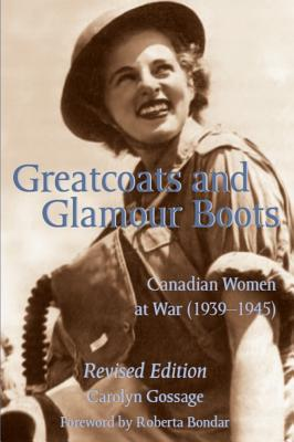 Greatcoats and Glamour Boots: Canadian Women at War, 1939-1945, Revised Edition, Gossage, Carolyn