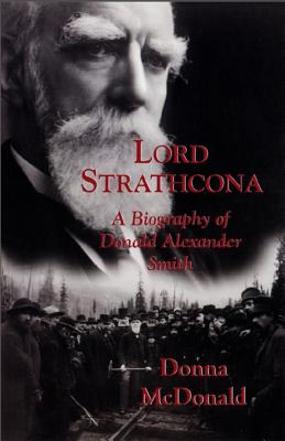 Lord Strathcona: A Biography of Donald Alexander Smith, McDONALD, Donna