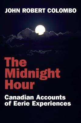 The Midnight Hour: Canadian Accounts of Eerie Experiences, Colombo, John Robert