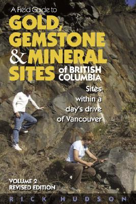 A Field Guide to Gold, Gemstone & Mineral Sites of British Columbia Vol. 2 Revised Edition: Sites within a Day's Drive of Vancouver, Hudson, Rick