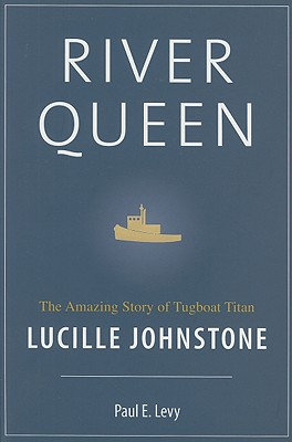 River Queen: The Amazing Story of Tugboat Tycoon Lucille Johnstone, LEVY, Paul