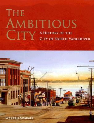 The Ambitious City: A History of the City of North Vancouver, Sommer, Warren
