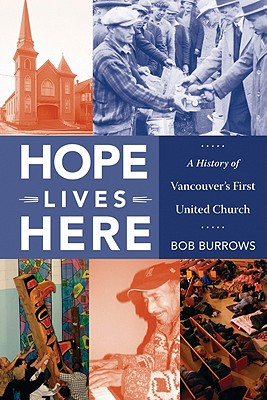 Hope Lives Here: A History of Vancouver's First United Church, Burrows, Bob