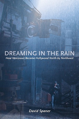 Dreaming in the Rain: How Vancouver Became Hollywood North by Northwest, SPANER, David