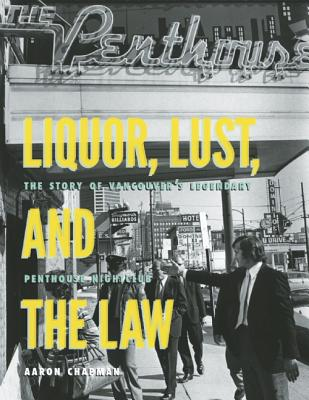 Liquor, Lust, and the Law : the Story of Vancouver's legendary Penthouse Nightclub, CHAPMAN, Aaron