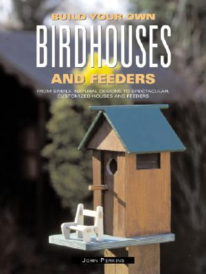 Build Your Own Birdhouses and Feeders: From Simple, Natural Designs to Spectacular, Customized Houses and Feeders, Perkins, John