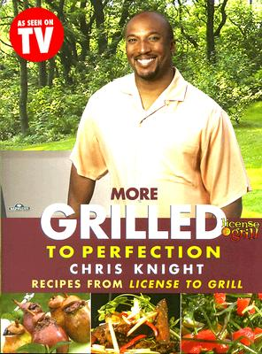 More Grilled to Perfection: Recipes from License to Grill, Knight, Chris