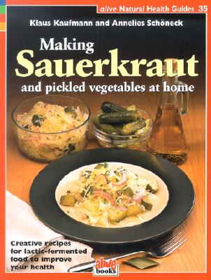 Image for Making Sauerkraut and Pickled Vegetables at Home: Creative Recipes for Lactic Fermented Food to Improve Your Health (Natural Health Guide) (Alive Natural Health Guides)