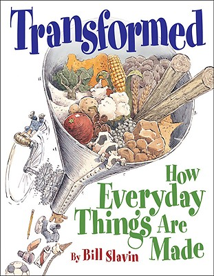 Image for TRANSFORMED: HOW EVERYDAY THINGS ARE MADE WRITTEN BY BILL SLAVIN WITH JIM SLAVIN, ILLUSTRATED BY BILL SLAVIN