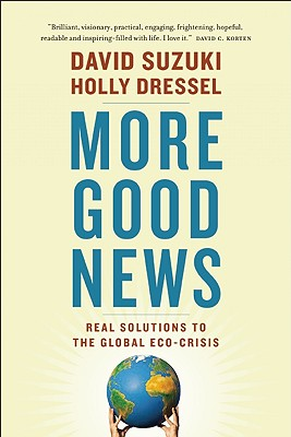 More Good News: Real Solutions to the Global Eco-Crisis, Suzuki, David; Dressel, Holly