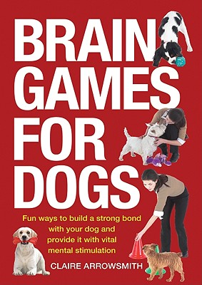 Image for Brain Games for Dogs: Fun Ways to Build a Strong Bond with Your Dog and Provide It with Vital Mental Stimulation