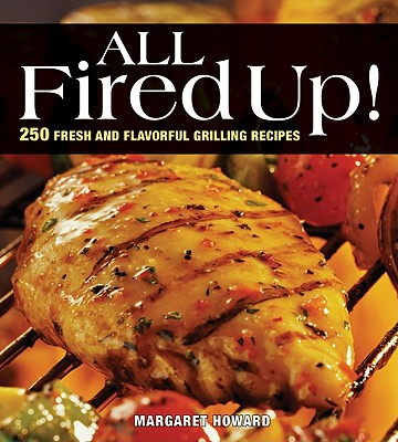 Image for All Fired Up!: 250 Fresh and Flavorful Grilling Recipes
