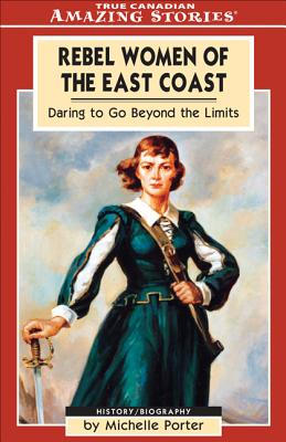 Image for Rebel Women of The East Coast (True Canadian Amazing Stories)