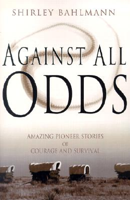 Against All Odds: Amazing Pioneer Stories of Courage and Survival, SHIRLEY A. BAHLMANN