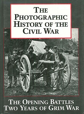Image for The Photographic History of the Civil War, Vol. 1: The Opening Battles / Two Years of Grim War
