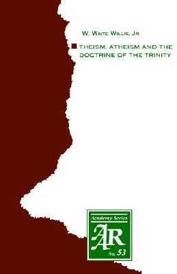Image for Theism, Atheism and the Doctrine of the Trinity: The Trinitarian Theologies of Karl Barth and Jürgen Moltmann in Response to Protest Atheism (AAR Academy Series)