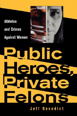 Public Heroes, Private Felons: Athletes and Crimes Against Women, Benedict, Jeff
