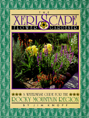 Xeriscape Flower Gardener : A Waterwise Guide for the Rocky Mountain Region, JIM KNOPF