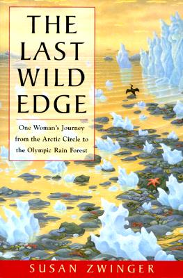 The Last Wild Edge: One Woman's Journey from the Arctic Circle to the Olympic Rain Forest, Susan Zwinger