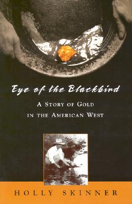 Eye of the Blackbird: A Story of Gold in the American West, H. L. Skinner