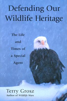 Defending Our Wildlife Heritage: The Life and Times of a Special Agent, Grosz, Terry