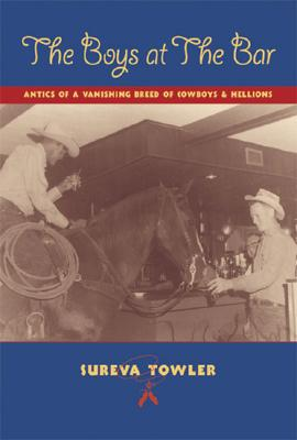 Boys at the Bar: Antics of a Vanishing Breed of Cowboys & Hellions, Sureva Towler