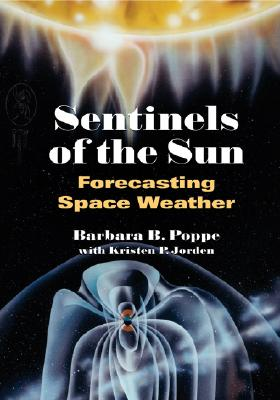 Sentinels of the Sun: Forecasting Space Weather, Barbara B. Poppe, Kristen P. Jorden