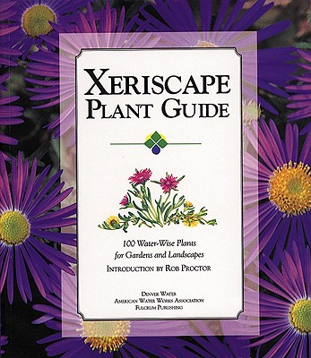 Xeriscape Plant Guide: 100 Water-Wise Plants for Gardens and Landscapes, Denver Water