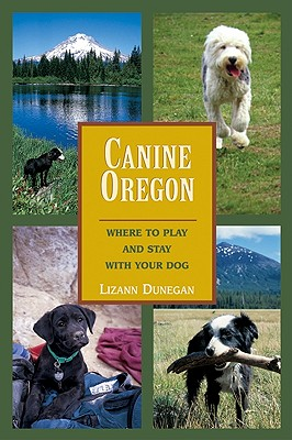 Canine Oregon: Where to Play and Stay with Your Dog, Dunegan, Lizann