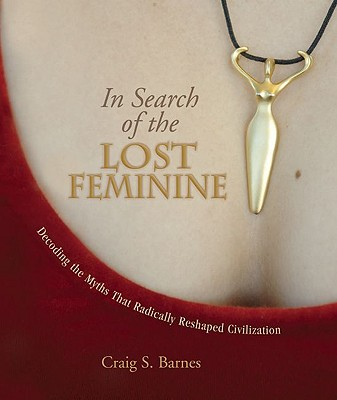 In Search of the Lost Feminine : Decoding the Myths That Radically Reshaped Civilization, CRAIG S. BARNES