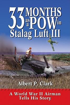 33 Months as a POW in Stalag Luft III: A World War II Airman Tells His Story, Clark, Albert P.