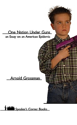 One Nation Under Guns: An Essay on an American Epidemic (Speaker's Corner), Arnold Grossman